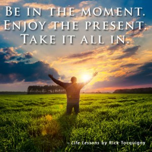 Be in the moment and enjoy the present